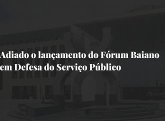 ADIADO O LANÇAMENTO DO FÓRUM BAIANO EM DEFESA DO SERVIÇO PÚBLICO